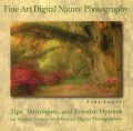Fine Art Digital Nature Photography: Tips, Techniques and Creative Options for Serious Novices to Advanced Digital Photographers