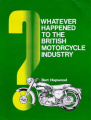 Whatever Happened to the British Motorcycle Industry?: The Classic Inside Story of Its Rise and Fall